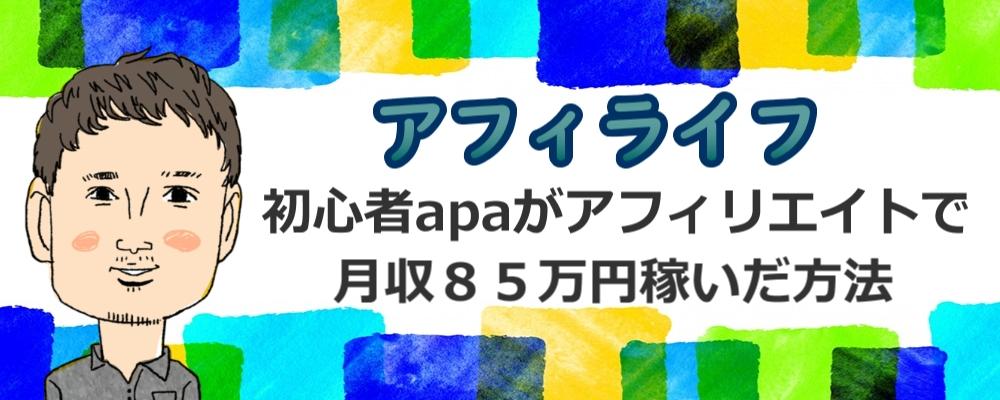 【アフィライフ】初心者apaがアフィリエイトで月収85万円稼いだ方法