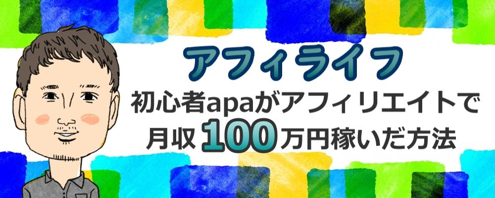 【アフィライフ】初心者apaがアフィリエイトで月収100万円稼いだ方法