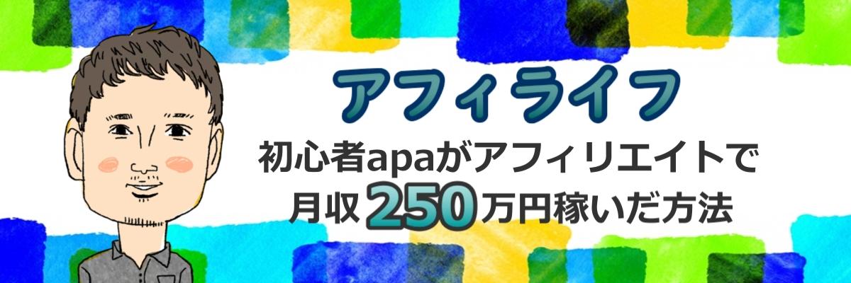 【アフィライフ】初心者apaがアフィリエイトで月収250万円稼いだ方法